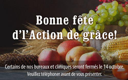 Bonne fête d'l'Action de grâce! Certains de nos bureaux et cliniques seront fermés le 14 octobre. Veuillez téléphoner avant de vous présenter.